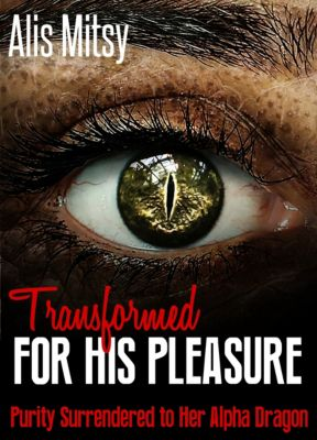 Transformed for His Pleasure: Purity Surrendered to Her Alpha Dragon, Alis Mitsy