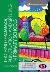 Transforming Primary QTS Series: Teaching Grammar, Punctuation and Spelling in Primary Schools, David Waugh, Claire Warner, Rosemary Waugh