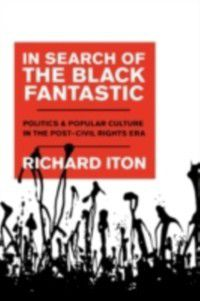 Transgressing Boundaries: Studies in Black Politics and Black Communities: In Search of the Black Fantastic: Politics and Popular Culture in the Post-Civil Rights Era, Richard Iton