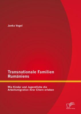 Transnationale Familien Rumäniens: Wie Kinder und Jugendliche die Arbeitsmigration ihrer Eltern erleben, Janka Vogel