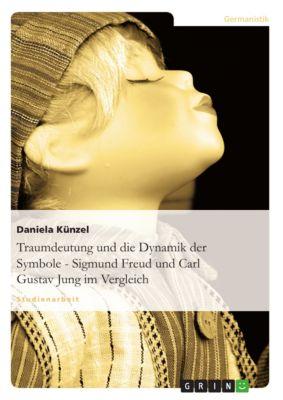 Traumdeutung und die Dynamik der Symbole - Sigmund Freud und Carl Gustav Jung im Vergleich, Daniela Künzel