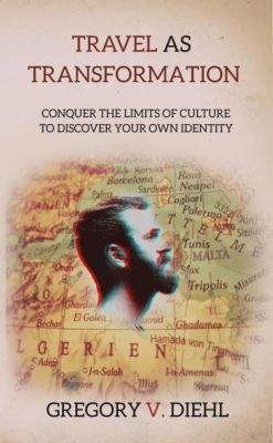 Travel As Transformation: Conquer the Limits of Culture to Discover Your Own Identity, Gregory Diehl