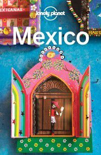 Travel Guide: Lonely Planet Mexico, Josephine Quintero, Andy Symington, Tom Masters, Kate Armstrong, Brendan Sainsbury, Stuart Butler, John Noble, Lonely Planet, John Hecht, Anna Kaminski