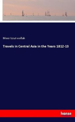 Travels in Central Asia in the Years 1812-13, Meer Izzut-oollah