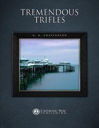 Tremendous Trifles, G. K. Chesterton, Catholic Way Publishing