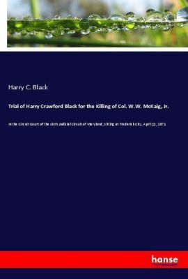 Trial of Harry Crawford Black for the Killing of Col. W.W. McKaig, Jr., Harry C. Black