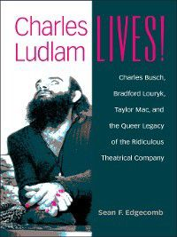 Triangulations: Lesbian/Gay/Queer Theater/Drama/Performance: Charles Ludlam Lives!, Sean Edgecomb