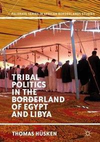 Tribal Politics in the Borderland of Egypt and Libya, Thomas Hüsken