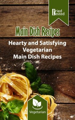 Tried & Tested: Main Dish Recipes - Hearty and Satisfying Vegetarian Main Dish Recipes (Tried & Tested, #4), Tried Tested