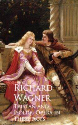 Tristan and Isolda: Opera in Three Acts, Richard Wagner