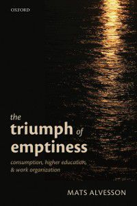 Triumph of Emptiness: Consumption, Higher Education, and Work Organization, Mats Alvesson
