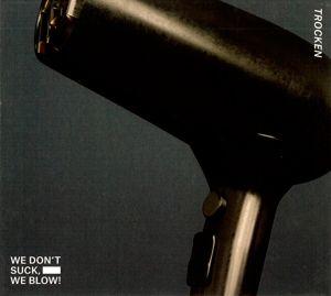 Trocken, We Blow We Don't Suck