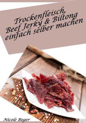 Trockenfleisch, Beef Jerky & Biltong einfach selber machen: über 100 leckere Rezepte, Nicole Boger