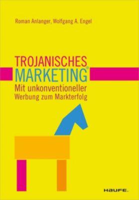 Trojanisches Marketing. Mit unkonventioneller Werbung zum Markterfolg, Roman Anlanger, Wolfgang A. Engel