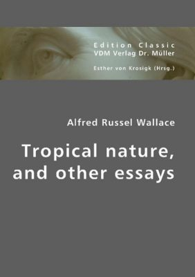 Tropical nature, and other essays, Alfred R. Wallace