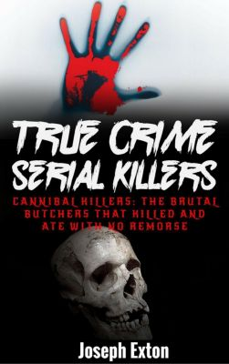 True Crime: True Crime Serial Killers: Cannibal Killers: The Brutal Butchers That Killed And Ate With No Remorse, Joseph Exton