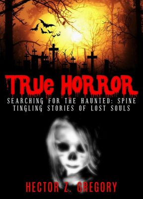 True Horror: True Horror: Searching For the Haunted: Spine-Tingling Stories of Lost Souls, Hector Z. Gregory