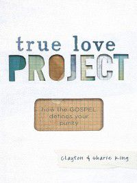 True Love Project: How the Gospel defines your purity, Clayton King, Sharie King
