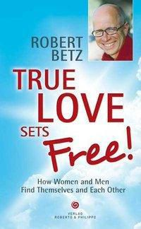 True love sets free!, Robert T. Betz
