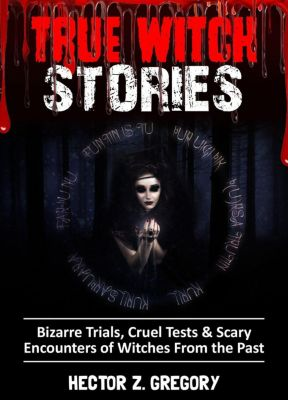 True Witch Stories: True Witch Stories: Bizarre Trials, Cruel Tests & Scary Encounters of Witches from the Past, Hector Z. Gregory