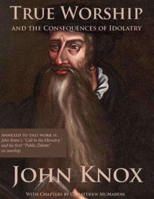 True Worship and the Consequences of Idolatry, John Knox, C. Matthew McMahon