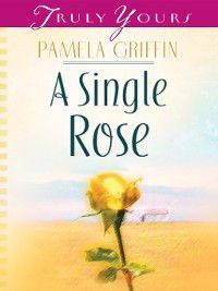 Truly Yours Digital Editions: Single Rose, Pamela Griffin
