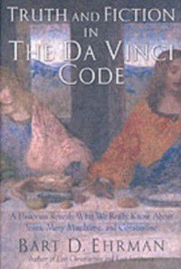 Truth and Fiction in The Da Vinci Code: A Historian Reveals What We Really Know about Jesus, Mary Magdalene, and Constantine, Bart D. Ehrman