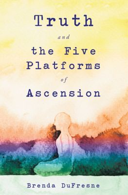 Truth and the Five Platforms of Ascension, Brenda DuFresne
