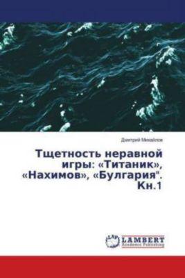 Tshhetnost' neravnoj igry: Titanik, Nahimov, Bulgariya. Kn.1, Dmitrij Mihajlov
