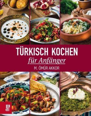 Türkisch Kochen für Anfänger - M. Ömür Akkor |