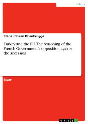 Turkey and the EU. The reasoning of the French Government's opposition against the accession, Stene Johann Ossenbrügge