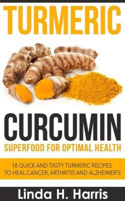 Turmeric Curcumin: Superfood for Optimal Health: 18 Quick and Tasty Turmeric Recipes to Heal Cancer, Arthritis and Alzheimer's, Linda H. Harris