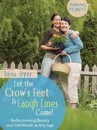 Turning Points: Let the Crow's Feet and Laugh Lines Come!, Dena Dyer