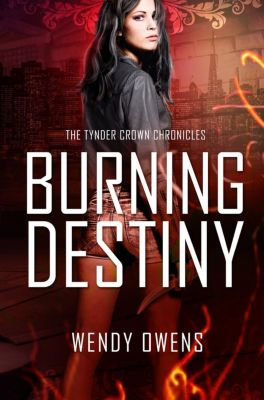 Tynder Crown Chronicles: Burning Destiny (Tynder Crown Chronicles, #1), Wendy Owens