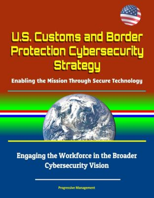 U.S. Customs and Border Protection Cybersecurity Strategy: Enabling the Mission Through Secure Technology - Engaging the Workforce in the Broader Cybersecurity Vision