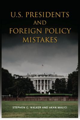 U.S. Presidents and Foreign Policy Mistakes, Stephen G. Walker, Akan Malici