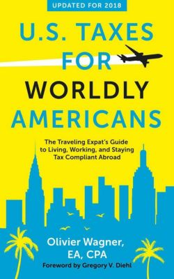 U.S. Taxes for Worldly Americans: The Traveling Expat's Guide to Living, Working, and Staying Tax Compliant Abroad (Updated for 2018), Olivier Wagner