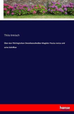 Über den Thüringischen Chronikenschreiber Magister Paulus Jovius und seine Schriften - Thilo Irmisch |