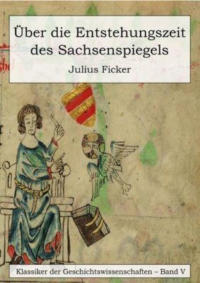 Über die Entstehungszeit des Sachsenspiegels und die Ableitung des Schwabenspiegels aus dem Deutschenspiegel, Julius Ficker