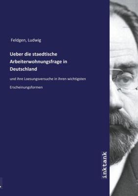 Ueber die staedtische Arbeiterwohnungsfrage in Deutschland - Ludwig Feldgen |