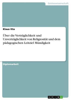 Über die Verträglichkeit und Unverträglichkeit von Religiosität und dem pädagogischen Leitziel Mündigkeit, Klaus Itta