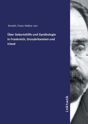 Über Geburtshilfe und Gynäkologie in Frankreich, Grossbritannien und Irland - Franz Hektor von, Arneth  