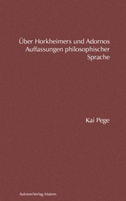 Über Horkheimers und Adornos Auffassungen philosophischer Sprache, Kai Pege