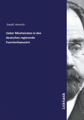 Ueber Missheiraten in den deutschen regierende Fuerstenhaeusern - Heinrich Zoepfl  