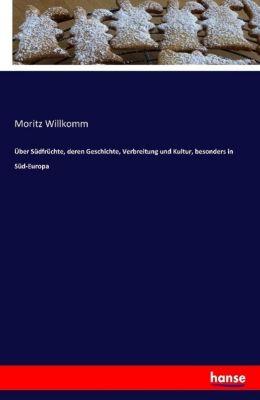 Über Südfrüchte, deren Geschichte, Verbreitung und Kultur, besonders in Süd-Europa - Moritz Willkomm |