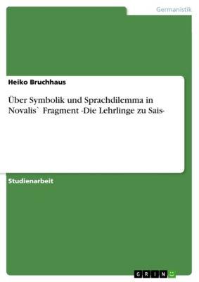 Über Symbolik und Sprachdilemma in Novalis` Fragment -Die Lehrlinge zu Sais-, Heiko Bruchhaus