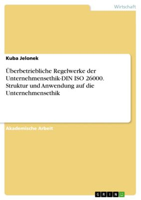 Überbetriebliche Regelwerke der Unternehmensethik-DIN ISO 26000. Struktur und Anwendung auf die Unternehmensethik, Kuba Jelonek