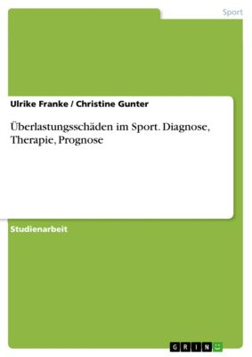 Überlastungsschäden im Sport. Diagnose, Therapie, Prognose, Ulrike Franke, Christine Gunter
