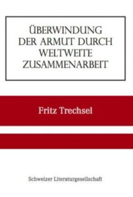 Überwindung der Armut durch weltweite Zusammenarbeit, Fritz Trechsel