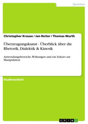 Überzeugungskunst - Überblick über die Rhetorik, Dialektik & Kinesik, Jan Reiter, Thomas Wurth, Christopher Krause